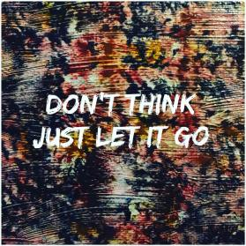 Dont think, just let go